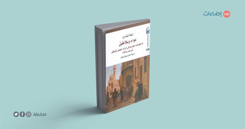 عوام وسلاطين: الاحتجاجات الحضرية في أواخر العصور الوسطى في مصر والشام، أمينة البنداري