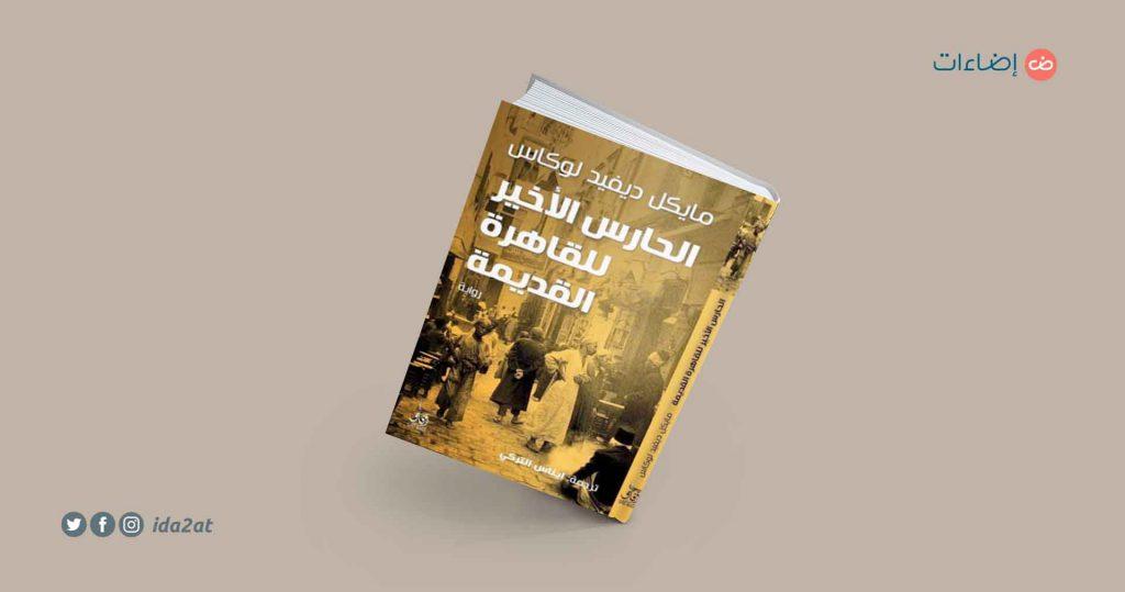 الحارس الأخير للقاهرة القديمة، مايكل ديفيد لوكاس - ترجمة: إيناس التركي