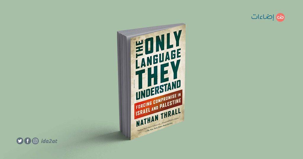 غلاف كتاب «اللغة الوحيدة التي يفهمونها: فرض التسوية في إسرائيل وفلسطين» للمحلل الأمريكي ناثان ثرال